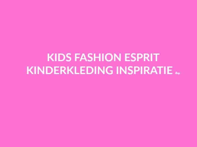 KIDS FASHION| ESPRIT KINDERKLEDING INSPIRATIE