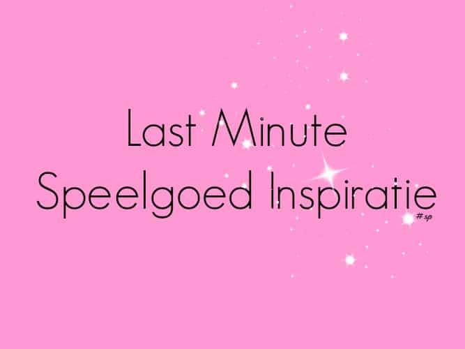KIDS| LAST MINUTE SPEELGOED INSPIRATIE